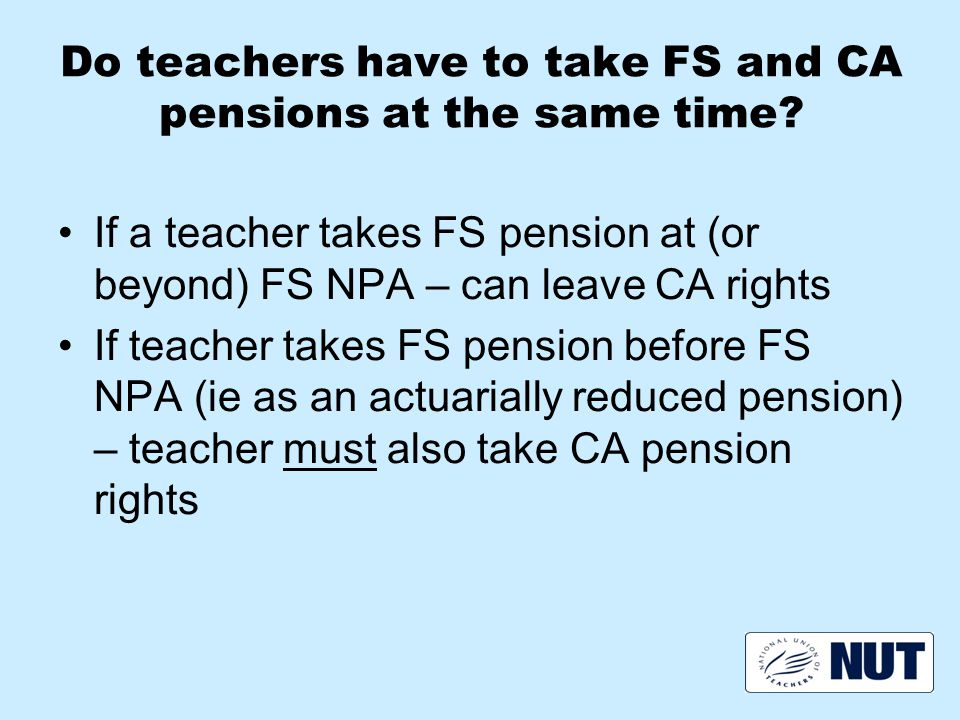 Do teachers have to take FS and CA pensions at the same time.