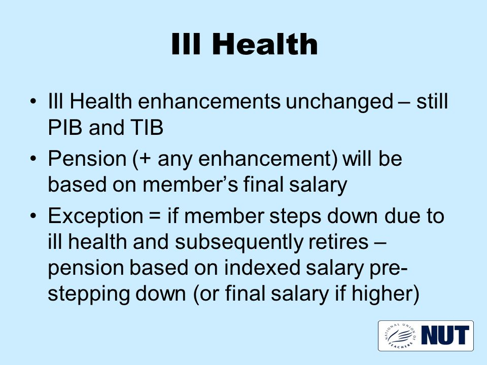 Ill Health Ill Health enhancements unchanged – still PIB and TIB Pension (+ any enhancement) will be based on member's final salary Exception = if member steps down due to ill health and subsequently retires – pension based on indexed salary pre- stepping down (or final salary if higher)