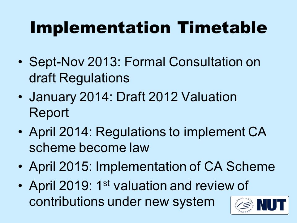 Implementation Timetable Sept-Nov 2013: Formal Consultation on draft Regulations January 2014: Draft 2012 Valuation Report April 2014: Regulations to implement CA scheme become law April 2015: Implementation of CA Scheme April 2019: 1 st valuation and review of contributions under new system
