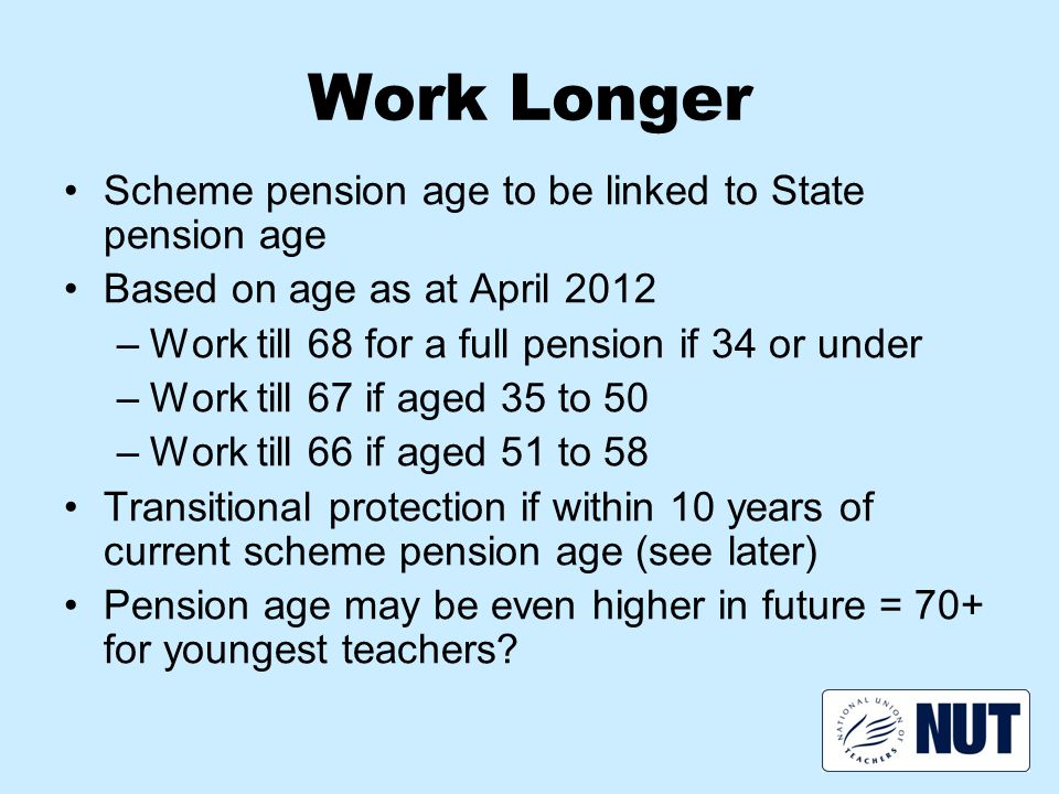 Work Longer Scheme pension age to be linked to State pension age Based on age as at April 2012 –Work till 68 for a full pension if 34 or under –Work till 67 if aged 35 to 50 –Work till 66 if aged 51 to 58 Transitional protection if within 10 years of current scheme pension age (see later) Pension age may be even higher in future = 70+ for youngest teachers?