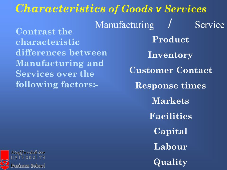 Characteristics of Goods v Services Product Inventory Customer Contact Response times Markets Facilities Capital Labour Quality Contrast the characteristic differences between Manufacturing and Services over the following factors:- Manufacturing / Service