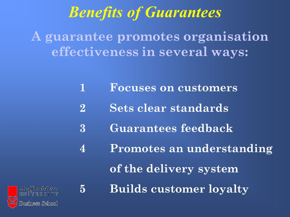 1Focuses on customers 2Sets clear standards 3Guarantees feedback 4 Promotes an understanding of the delivery system 5Builds customer loyalty A guarantee promotes organisation effectiveness in several ways: Benefits of Guarantees