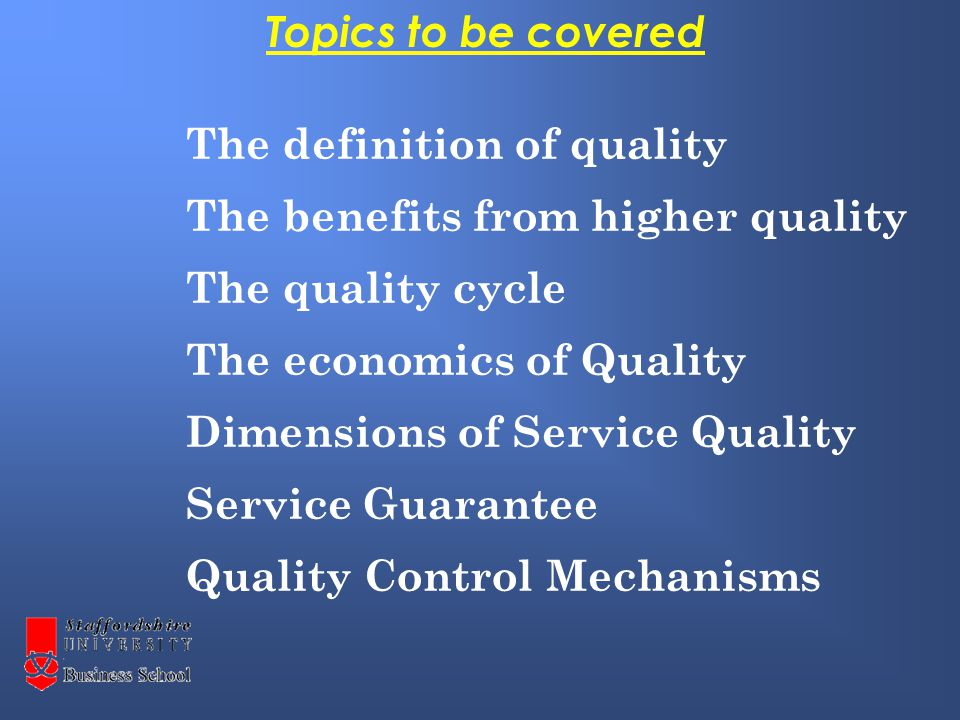 The definition of quality The benefits from higher quality The quality cycle The economics of Quality Dimensions of Service Quality Service Guarantee Quality Control Mechanisms Topics to be covered