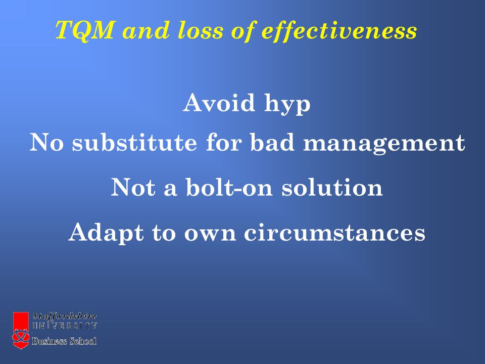 Avoid hyp No substitute for bad management Not a bolt-on solution Adapt to own circumstances TQM and loss of effectiveness