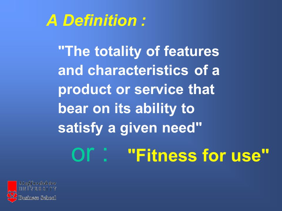 A Definition : The totality of features and characteristics of a product or service that bear on its ability to satisfy a given need or : Fitness for use
