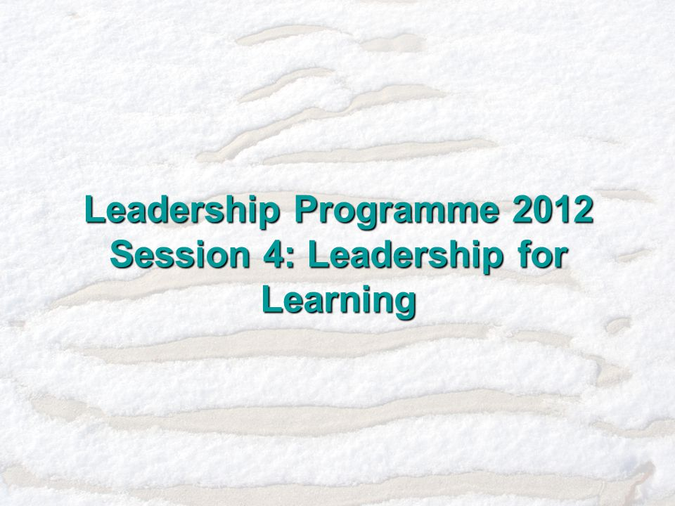 Leadership Programme 2012 Session 4: Leadership for Learning