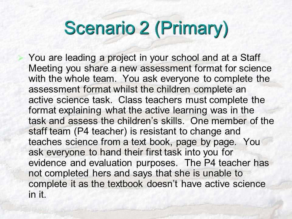 Scenario 2 (Primary)  You are leading a project in your school and at a Staff Meeting you share a new assessment format for science with the whole team.