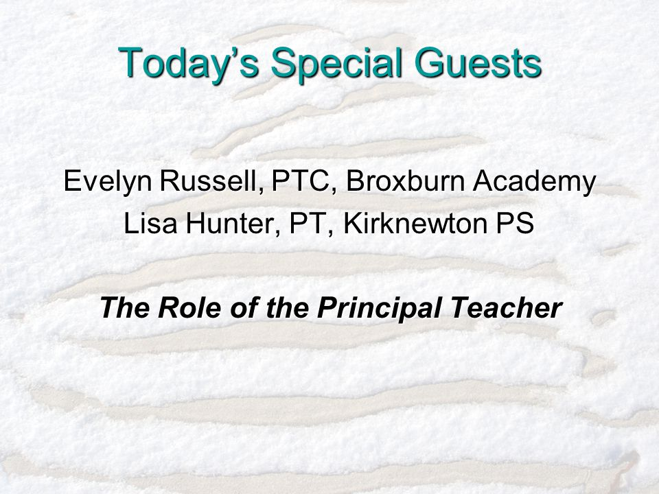 Today's Special Guests Evelyn Russell, PTC, Broxburn Academy Lisa Hunter, PT, Kirknewton PS The Role of the Principal Teacher