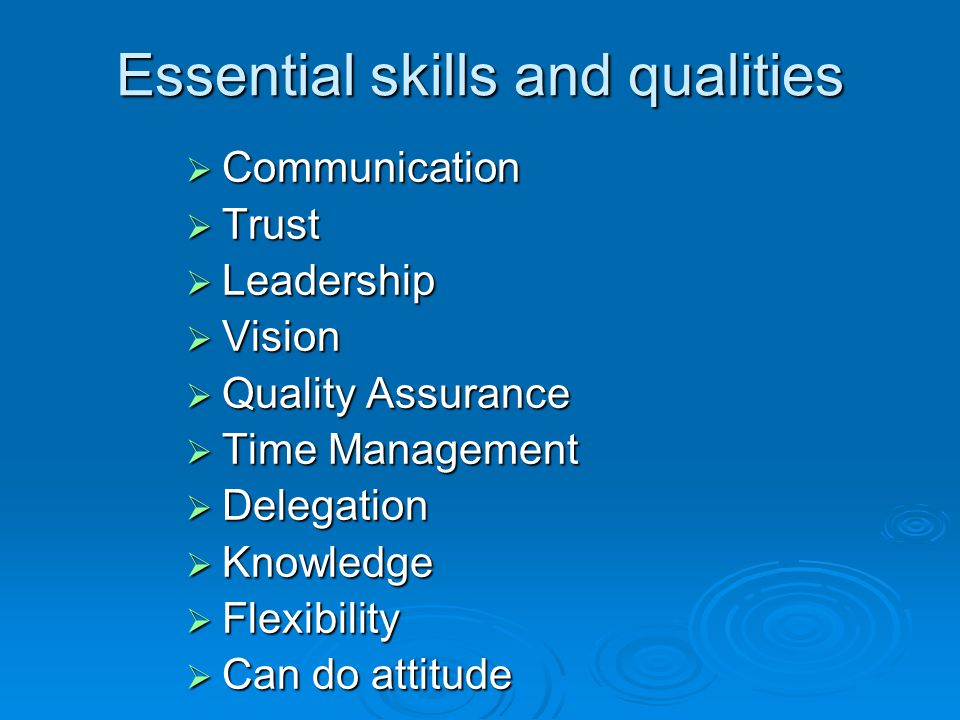 Essential skills and qualities  Communication  Trust  Leadership  Vision  Quality Assurance  Time Management  Delegation  Knowledge  Flexibility  Can do attitude