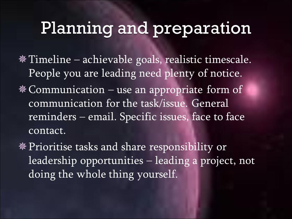 Planning and preparation  Timeline – achievable goals, realistic timescale.