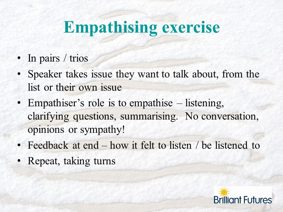 Empathising exercise In pairs / trios Speaker takes issue they want to talk about, from the list or their own issue Empathiser's role is to empathise – listening, clarifying questions, summarising.