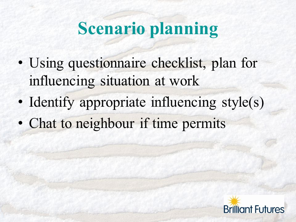 Scenario planning Using questionnaire checklist, plan for influencing situation at work Identify appropriate influencing style(s) Chat to neighbour if time permits