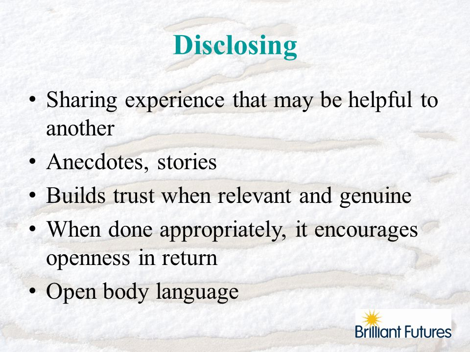 Disclosing Sharing experience that may be helpful to another Anecdotes, stories Builds trust when relevant and genuine When done appropriately, it encourages openness in return Open body language