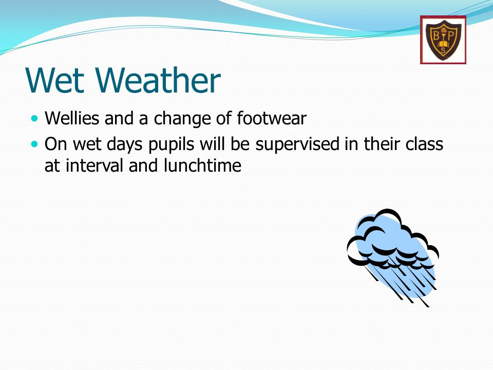 Wet Weather Wellies and a change of footwear On wet days pupils will be supervised in their class at interval and lunchtime
