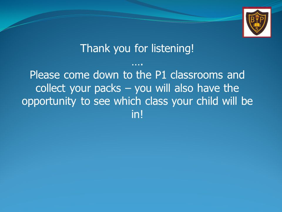 Thank you for listening! …. Please come down to the P1 classrooms and collect your packs – you will also have the opportunity to see which class your