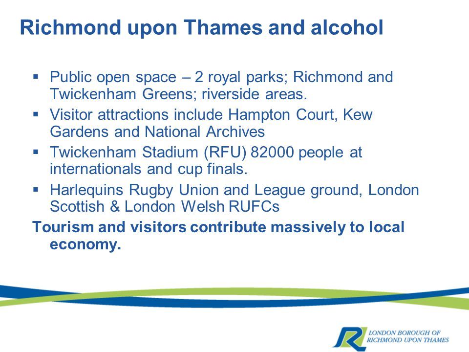 Richmond upon Thames and alcohol  Public open space – 2 royal parks; Richmond and Twickenham Greens; riverside areas.