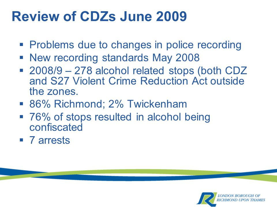 Review of CDZs June 2009  Problems due to changes in police recording  New recording standards May 2008  2008/9 – 278 alcohol related stops (both CDZ and S27 Violent Crime Reduction Act outside the zones.