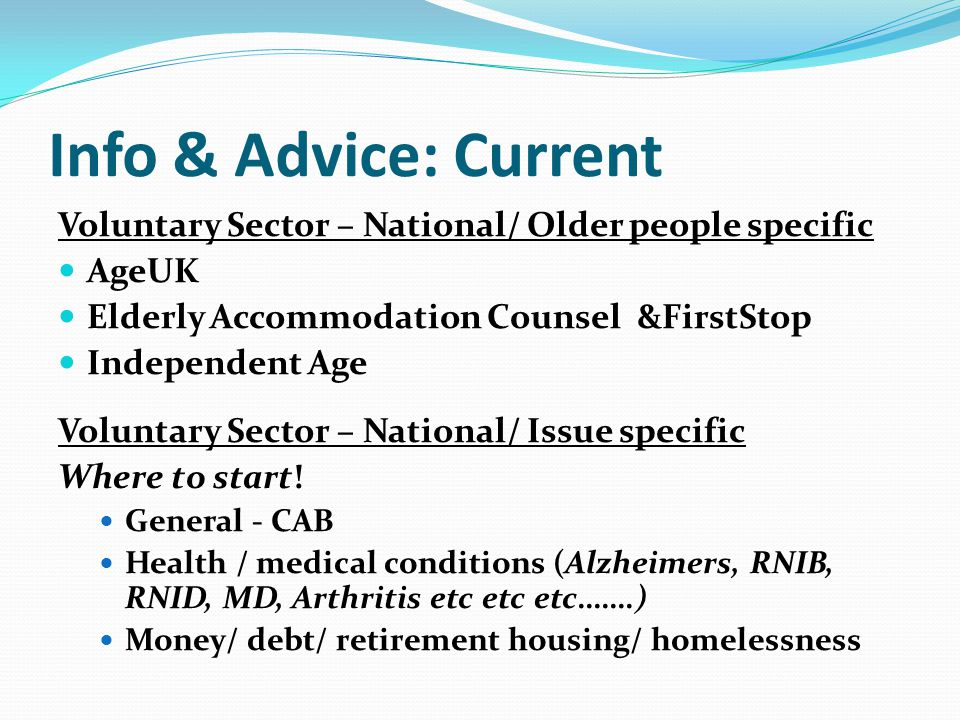 Info & Advice: Current Voluntary Sector – National/ Older people specific AgeUK Elderly Accommodation Counsel &FirstStop Independent Age Voluntary Sector – National/ Issue specific Where to start.