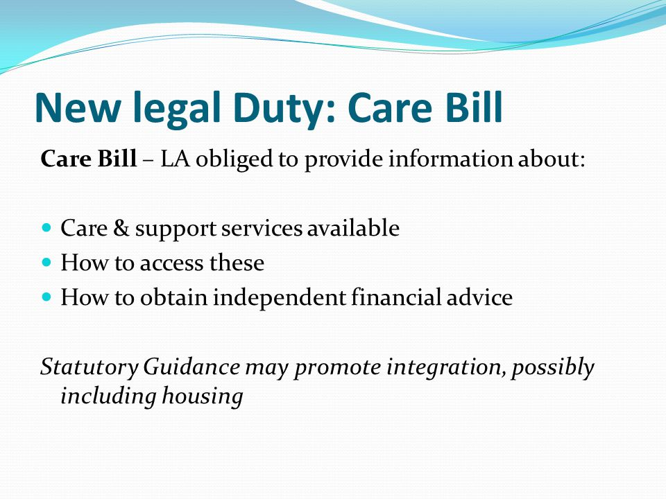 New legal Duty: Care Bill Care Bill – LA obliged to provide information about: Care & support services available How to access these How to obtain independent financial advice Statutory Guidance may promote integration, possibly including housing
