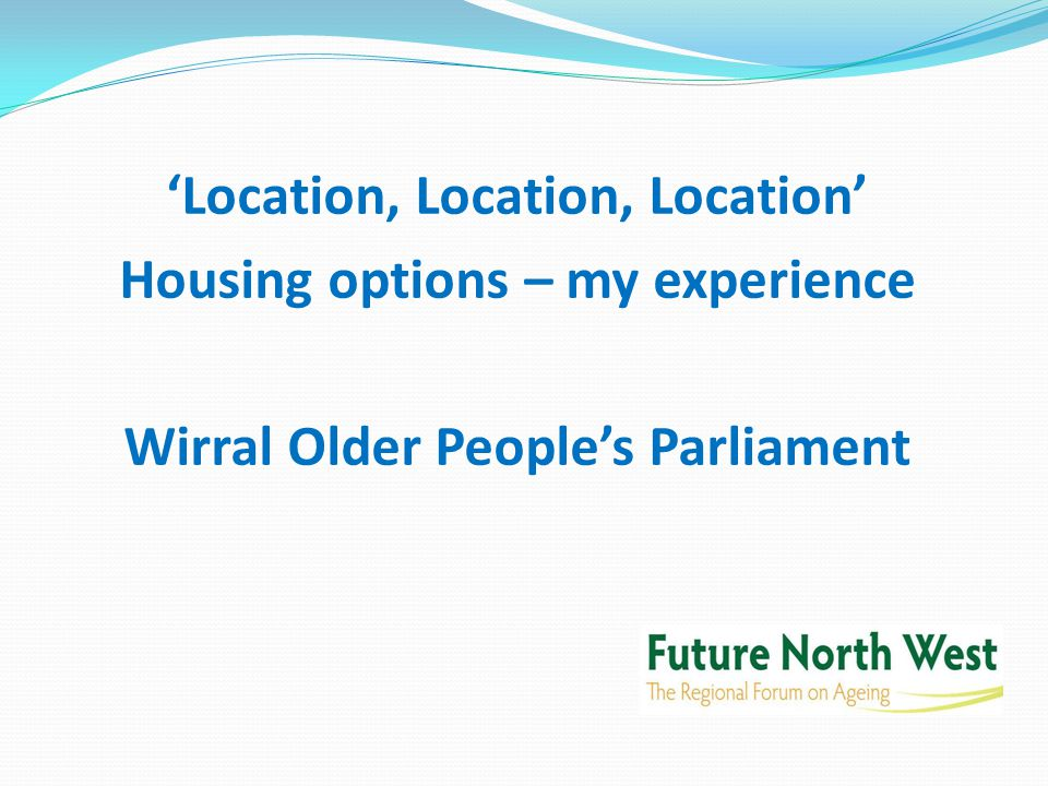 'Location, Location, Location' Housing options – my experience Wirral Older People's Parliament