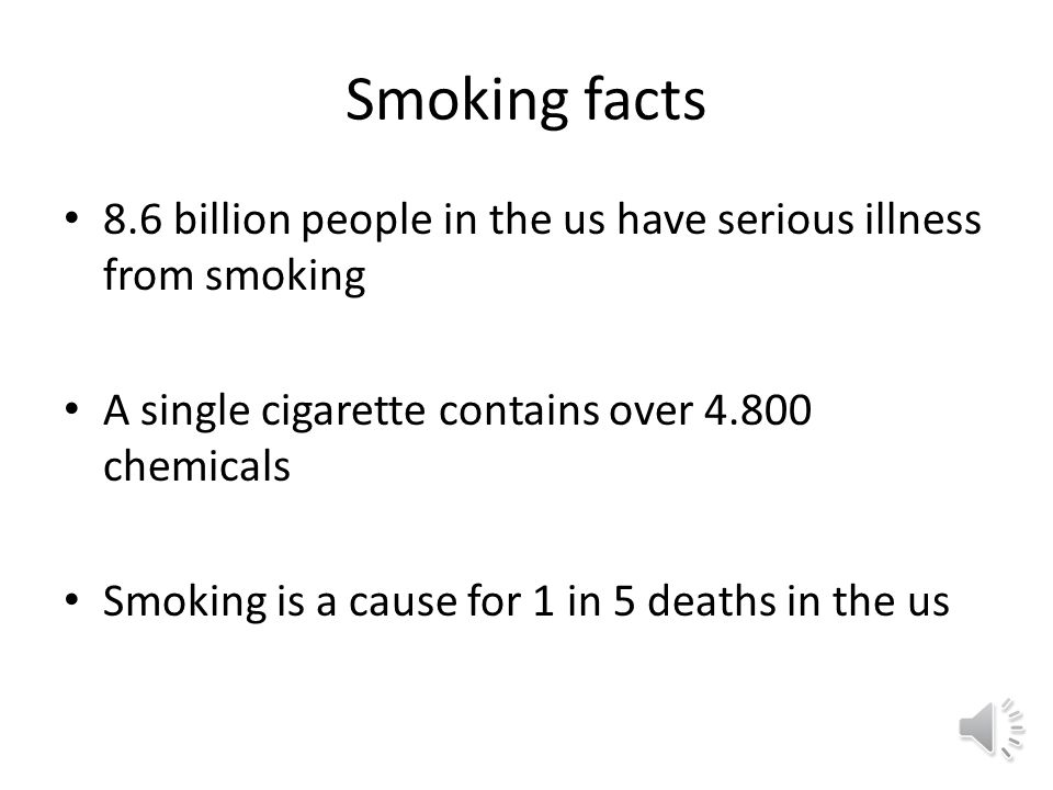 Smoking facts 8.6 billion people in the us have serious illness from smoking A single cigarette contains over 4.800 chemicals Smoking is a cause for 1 in 5 deaths in the us