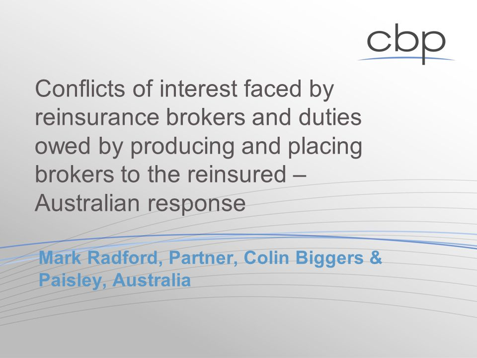 Mark Radford, Partner, Colin Biggers & Paisley, Australia Conflicts of interest faced by reinsurance brokers and duties owed by producing and placing brokers to the reinsured – Australian response
