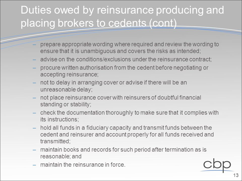 Duties owed by reinsurance producing and placing brokers to cedents (cont) –prepare appropriate wording where required and review the wording to ensure that it is unam­biguous and covers the risks as intended; –advise on the conditions/exclusions under the reinsurance contract; –procure written authorisation from the cedent before negotiating or accepting reinsurance; –not to delay in arranging cover or advise if there will be an unreasonable delay; –not place reinsurance cover with reinsurers of doubtful financial standing or stability; –check the documentation thoroughly to make sure that it complies with its instructions; –hold all funds in a fiduciary capacity and transmit funds between the cedent and reinsurer and account properly for all funds received and transmitted; –maintain books and records for such period after termination as is reasonable; and –maintain the reinsurance in force.
