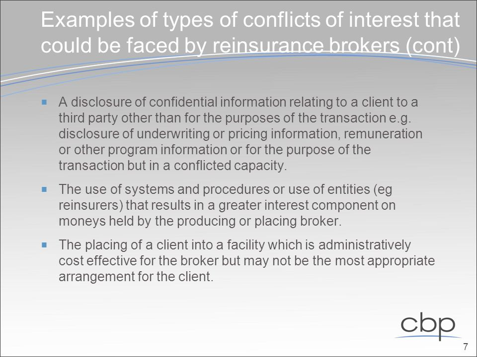 Examples of types of conflicts of interest that could be faced by reinsurance brokers (cont)  A disclosure of confidential information relating to a client to a third party other than for the purposes of the transaction e.g.