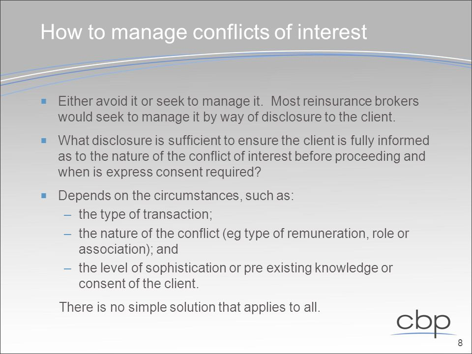 How to manage conflicts of interest (cont)  Broker should be able to establish that: –the client was sufficiently aware of the conflict (this may be the subject of a great deal of debate and evidence); and –agreed to the broker providing the service on that basis.