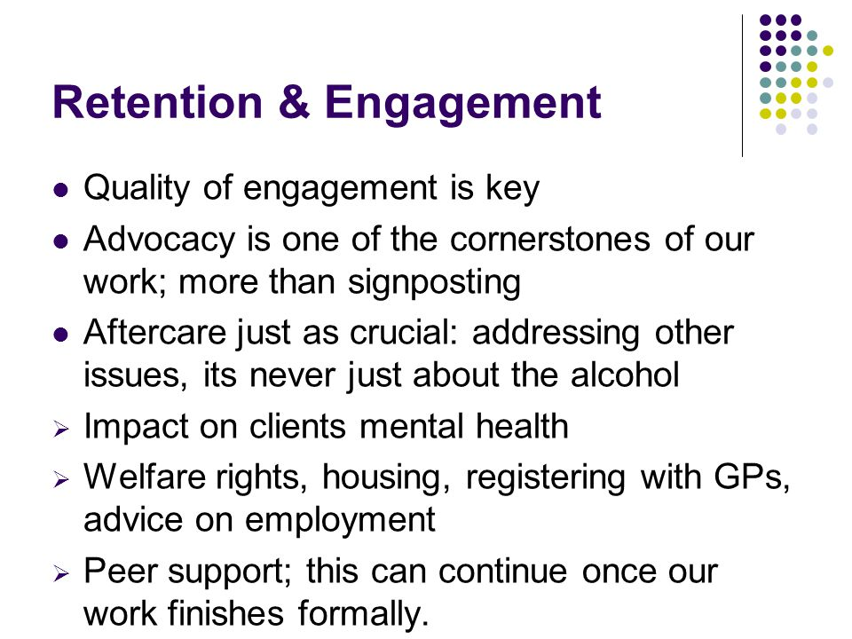Retention & Engagement Quality of engagement is key Advocacy is one of the cornerstones of our work; more than signposting Aftercare just as crucial: