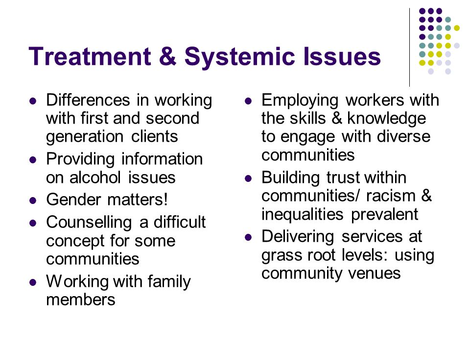 Treatment & Systemic Issues Differences in working with first and second generation clients Providing information on alcohol issues Gender matters! Co