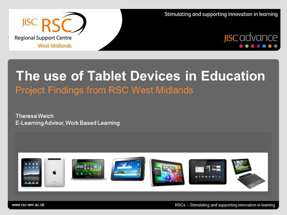 Go to View > Header & Footer to edit October 12, 2014 | slide 1 RSCs – Stimulating and supporting innovation in learning The use of Tablet Devices in Education Project Findings from RSC West Midlands Theresa Welch E-Learning Advisor, Work Based Learning www.rsc-wm.ac.uk