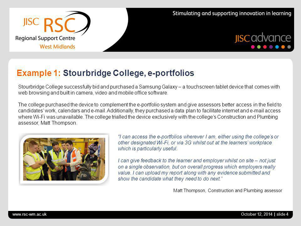 www.rsc-wm.ac.uk October 12, 2014 | slide 4 Example 1: Stourbridge College, e-portfolios Stourbridge College successfully bid and purchased a Samsung Galaxy – a touchscreen tablet device that comes with web browsing and built in camera, video and mobile office software.