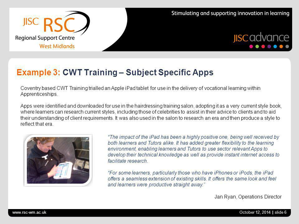 www.rsc-wm.ac.uk October 12, 2014 | slide 6 Example 3: CWT Training – Subject Specific Apps Coventry based CWT Training trialled an Apple iPad tablet for use in the delivery of vocational learning within Apprenticeships.