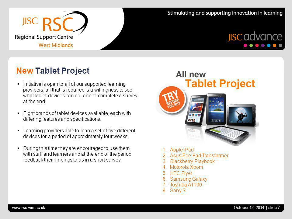 www.rsc-wm.ac.uk October 12, 2014 | slide 7 New Tablet Project Initiative is open to all of our supported learning providers; all that is required is a willingness to see what tablet devices can do, and to complete a survey at the end.