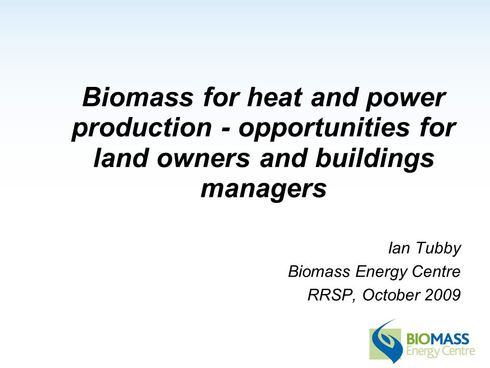 Biomass for heat and power production - opportunities for land owners and buildings managers Ian Tubby Biomass Energy Centre RRSP, October 2009