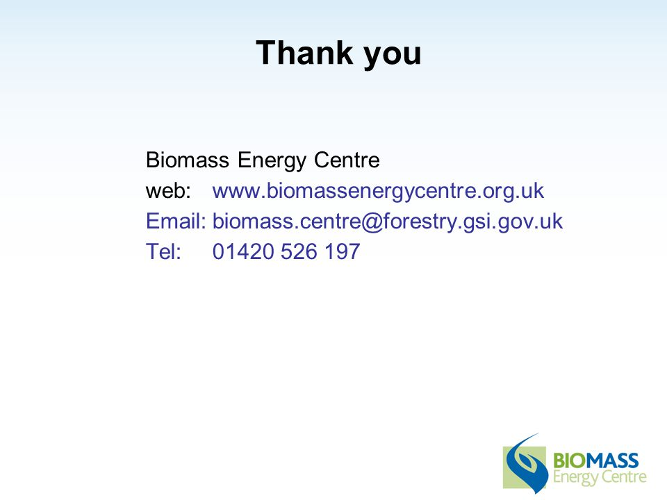 Thank you Biomass Energy Centre web:www.biomassenergycentre.org.uk Email:biomass.centre@forestry.gsi.gov.uk Tel: 01420 526 197