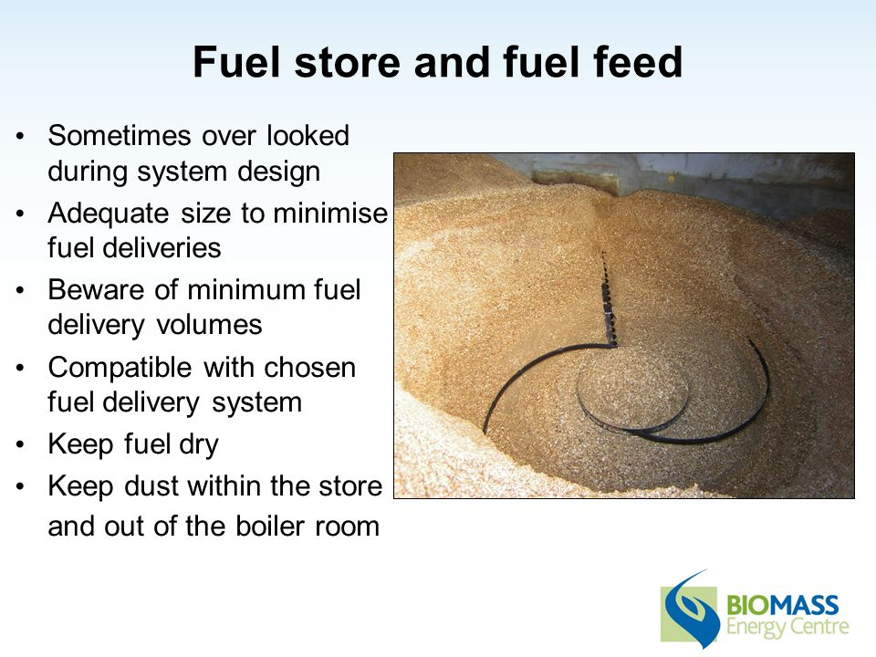 Fuel store and fuel feed Sometimes over looked during system design Adequate size to minimise fuel deliveries Beware of minimum fuel delivery volumes Compatible with chosen fuel delivery system Keep fuel dry Keep dust within the store and out of the boiler room