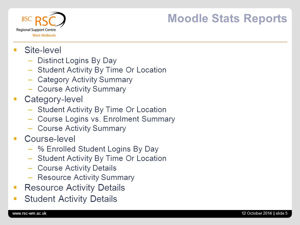 Moodle Stats Reports  Site-level –Distinct Logins By Day –Student Activity By Time Or Location –Category Activity Summary –Course Activity Summary 