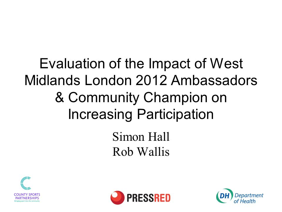 Evaluation of the Impact of West Midlands London 2012 Ambassadors & Community Champion on Increasing Participation Simon Hall Rob Wallis