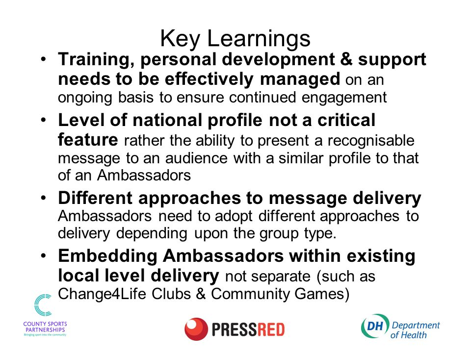 Key Learnings Training, personal development & support needs to be effectively managed on an ongoing basis to ensure continued engagement Level of national profile not a critical feature rather the ability to present a recognisable message to an audience with a similar profile to that of an Ambassadors Different approaches to message delivery Ambassadors need to adopt different approaches to delivery depending upon the group type.