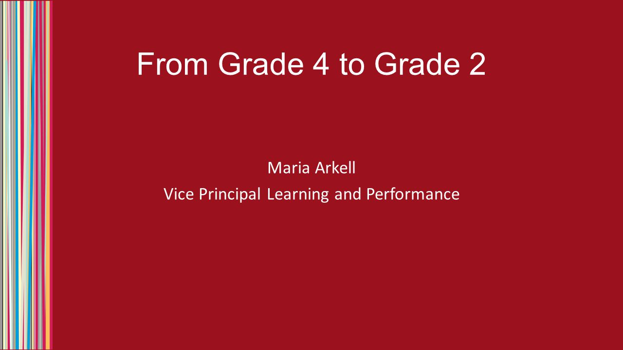 From Grade 4 to Grade 2 Maria Arkell Vice Principal Learning and Performance