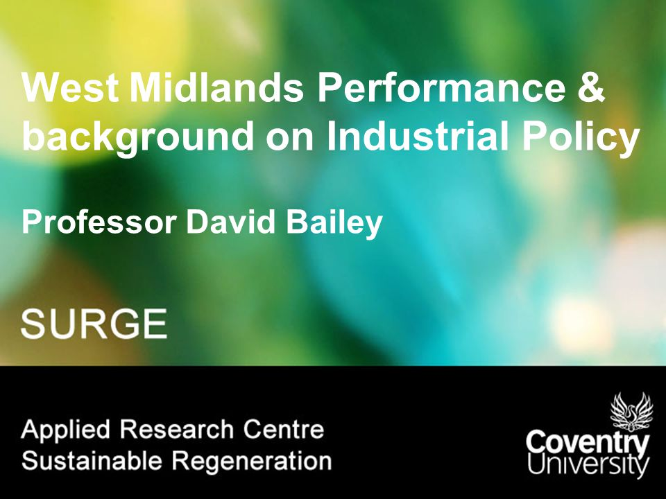 West Midlands Performance & background on Industrial Policy Professor David Bailey