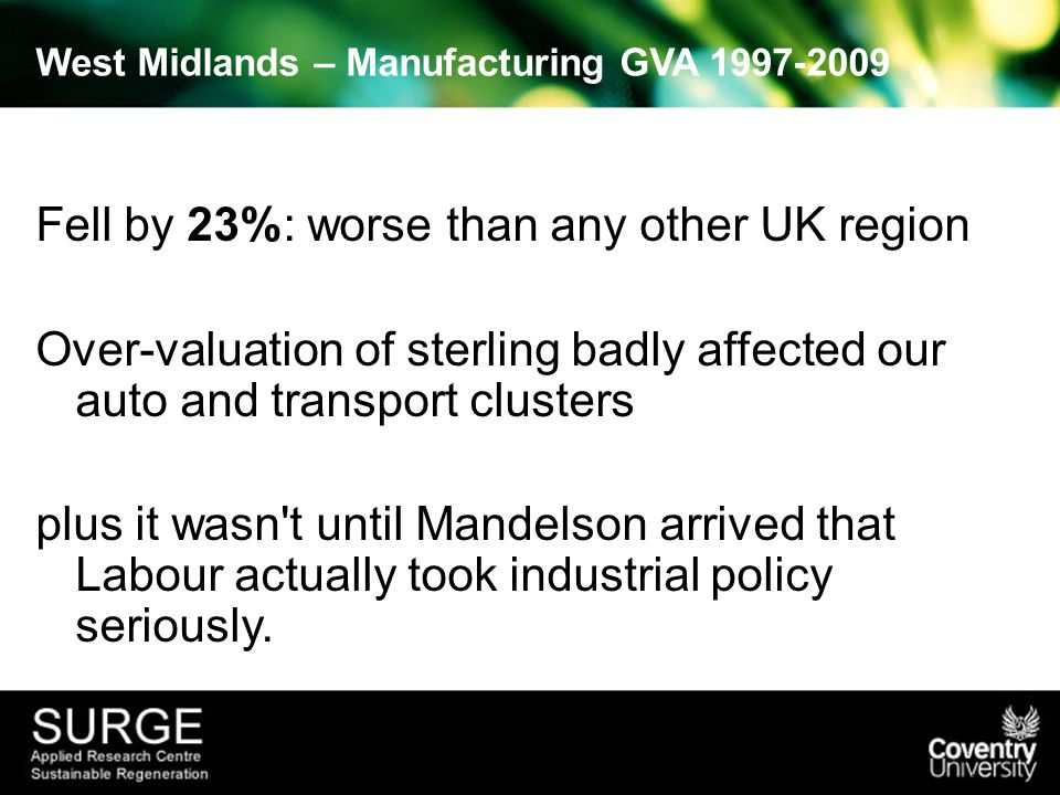 West Midlands – Manufacturing GVA 1997-2009 Fell by 23%: worse than any other UK region Over-valuation of sterling badly affected our auto and transport clusters plus it wasn t until Mandelson arrived that Labour actually took industrial policy seriously.