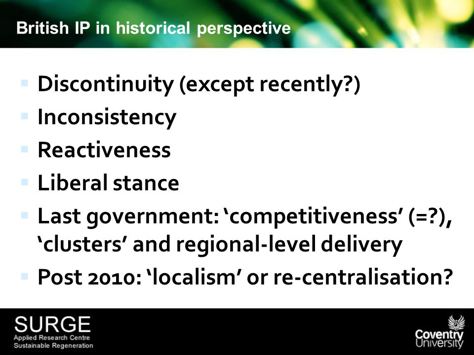 British IP in historical perspective  Discontinuity (except recently )  Inconsistency  Reactiveness  Liberal stance  Last government: 'competitiveness' (= ), 'clusters' and regional-level delivery  Post 2010: 'localism' or re-centralisation
