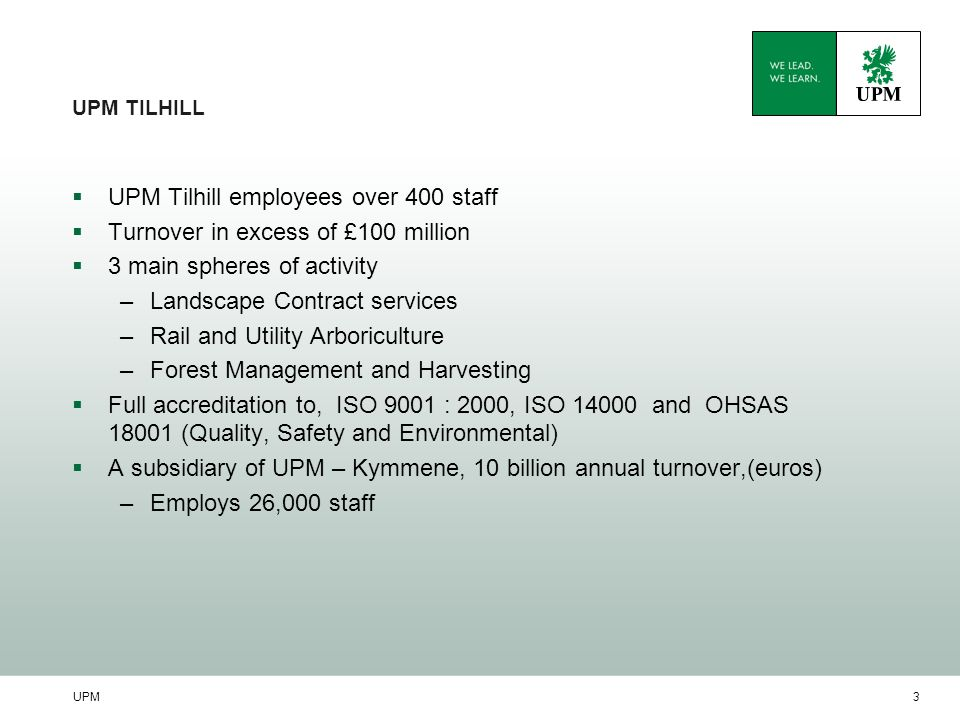UPM3 UPM TILHILL  UPM Tilhill employees over 400 staff  Turnover in excess of £100 million  3 main spheres of activity –Landscape Contract services –Rail and Utility Arboriculture –Forest Management and Harvesting  Full accreditation to, ISO 9001 : 2000, ISO 14000 and OHSAS 18001 (Quality, Safety and Environmental)  A subsidiary of UPM – Kymmene, 10 billion annual turnover,(euros) –Employs 26,000 staff