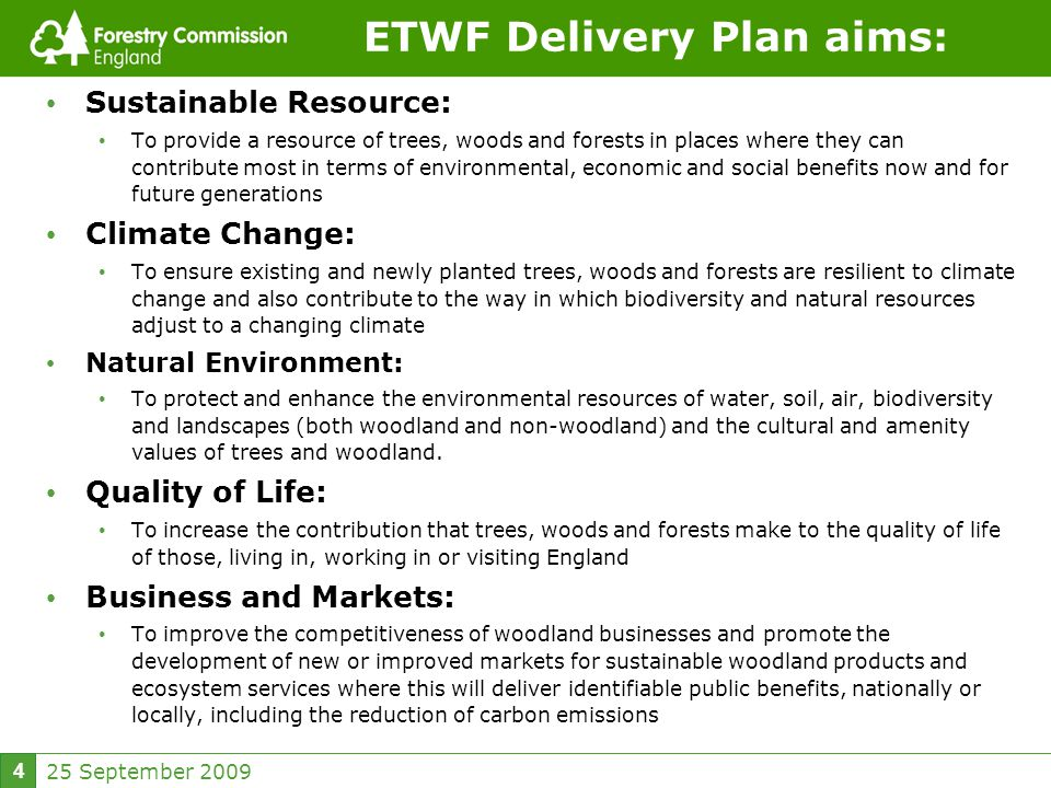 25 September ETWF Delivery Plan aims: Sustainable Resource: To provide a resource of trees, woods and forests in places where they can contribute most in terms of environmental, economic and social benefits now and for future generations Climate Change: To ensure existing and newly planted trees, woods and forests are resilient to climate change and also contribute to the way in which biodiversity and natural resources adjust to a changing climate Natural Environment: To protect and enhance the environmental resources of water, soil, air, biodiversity and landscapes (both woodland and non-woodland) and the cultural and amenity values of trees and woodland.