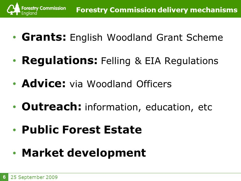25 September Forestry Commission delivery mechanisms Grants: English Woodland Grant Scheme Regulations: Felling & EIA Regulations Advice: via Woodland Officers Outreach: information, education, etc Public Forest Estate Market development