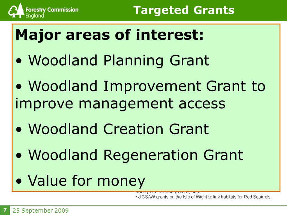 25 September 2009 7 Targeted Grants Major areas of interest: Woodland Planning Grant Woodland Improvement Grant to improve management access Woodland Creation Grant Woodland Regeneration Grant Value for money