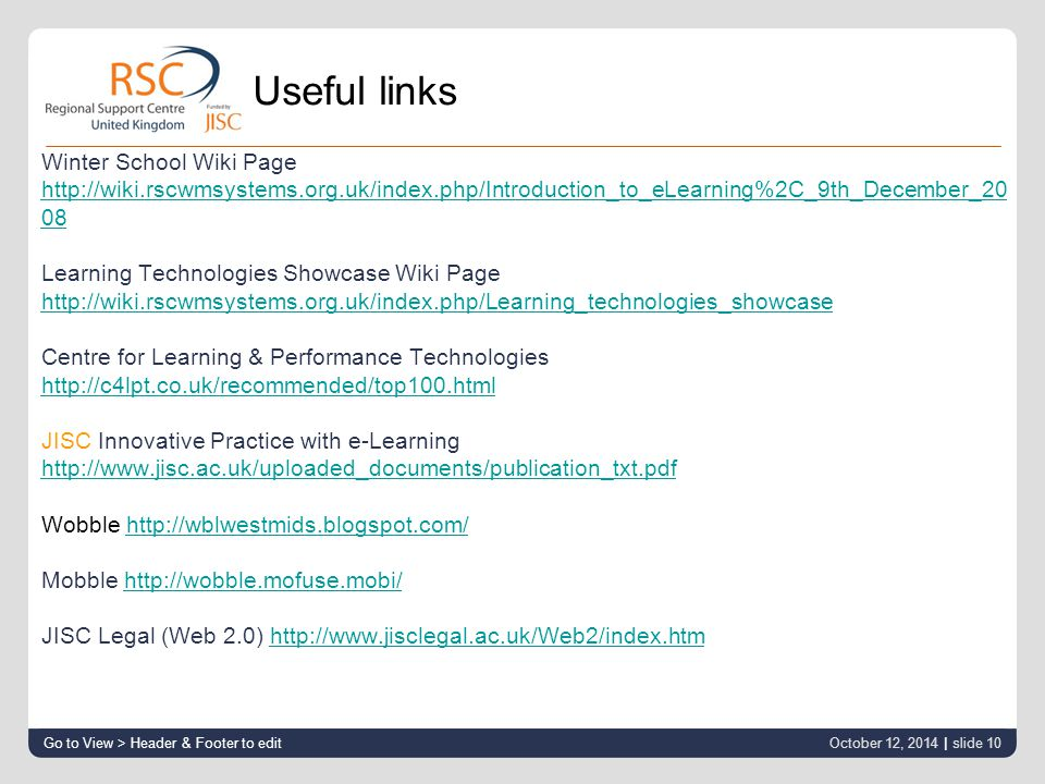 Useful links Winter School Wiki Page http://wiki.rscwmsystems.org.uk/index.php/Introduction_to_eLearning%2C_9th_December_20 08 Learning Technologies Showcase Wiki Page http://wiki.rscwmsystems.org.uk/index.php/Learning_technologies_showcase Centre for Learning & Performance Technologies http://c4lpt.co.uk/recommended/top100.html JISC Innovative Practice with e-Learning http://www.jisc.ac.uk/uploaded_documents/publication_txt.pdf Wobble http://wblwestmids.blogspot.com/http://wblwestmids.blogspot.com/ Mobble http://wobble.mofuse.mobi/http://wobble.mofuse.mobi/ JISC Legal (Web 2.0) http://www.jisclegal.ac.uk/Web2/index.htmhttp://www.jisclegal.ac.uk/Web2/index.htm Go to View > Header & Footer to edit October 12, 2014 | slide 10